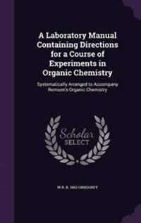 A Laboratory Manual, Containing Directions for a Course of Experiments in Organic Chemistry, Systematically Arranged to Accompany Remsen's Organic Chemistry