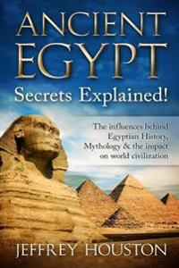 Ancient Egypt Secrets Explained!: The Influences Behind Egyptian History, Mythology & the Impact on World Civilization