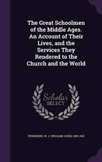 The Great Schoolmen of the Middle Ages. an Account of Their Lives, and the Services They Rendered to the Church and the World