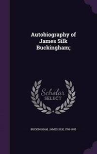 Autobiography of James Silk Buckingham;