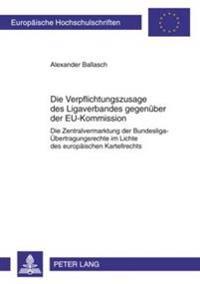 Die Verpflichtungszusage Des Ligaverbandes Gegenueber Der Eu-Kommission: Die Zentralvermarktung Der Bundesliga-Uebertragungsrechte Im Lichte Des Europ