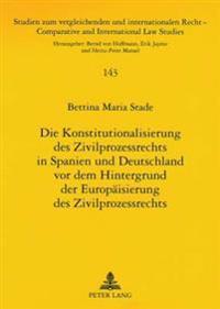 Die Konstitutionalisierung Des Zivilprozessrechts in Spanien Und Deutschland VOR Dem Hintergrund Der Europaeisierung Des Zivilprozessrechts