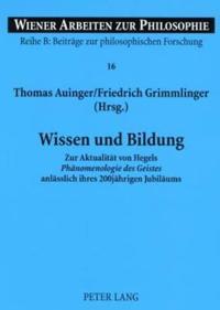 """Wissen Und Bildung: Zur Aktualitaet Von Hegels """"Phaenomenologie Des Geistes"""" Anlaesslich Ihres 200jaehrigen Jubilaeums"""
