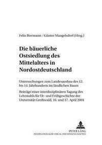 Die Baeuerliche Ostsiedlung Des Mittelalters in Nordostdeutschland: Untersuchungen Zum Landesausbau Des 12. Bis 14. Jahrhunderts Im Laendlichen Raum-