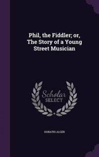 Phil, the Fiddler; Or, the Story of a Young Street Musician