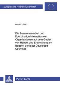 Die Zusammenarbeit Und Koordination Internationaler Organisationen Auf Dem Gebiet Von Handel Und Entwicklung Am Beispiel Der «least Developed Countrie