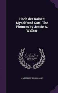Hoch Der Kaiser; Myself Und Gott. the Pictures by Jessie A. Walker