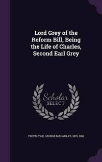 Lord Grey of the Reform Bill, Being the Life of Charles, Second Earl Grey