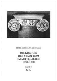 Die Kirchen Der Stadt ROM Im Mittelalter 1050-1300, G-L. Band 3: S. Giacomo Alla Lungara Bis S. Lucia Della Tinta