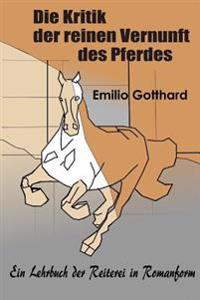 Die Kritik Der Reinen Vernunft Des Pferdes: Ein Lehrbuch Der Reiterei in Romanform