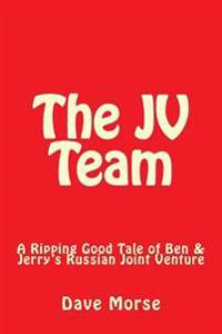 The Jv Team: A Ripping Good Tale of Ben & Jerry's Russian Joint Venture