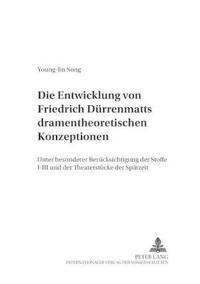 """Die Entwicklung Von Friedrich Duerrenmatts Dramentheoretischen Konzeptionen: Unter Besonderer Beruecksichtigung Der """"Stoffe I""""-""""Iii"""" Und Der Theaterst"""
