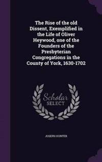 The Rise of the Old Dissent, Exemplified in the Life of Oliver Heywood, One of the Founders of the Presbyterian Congregations in the County of York, 1630-1702