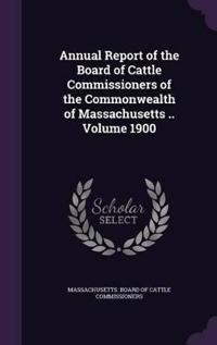 Annual Report of the Board of Cattle Commissioners of the Commonwealth of Massachusetts .. Volume 1900