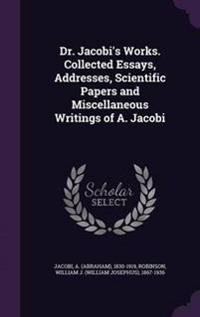 Dr. Jacobi's Works. Collected Essays, Addresses, Scientific Papers and Miscellaneous Writings of A. Jacobi