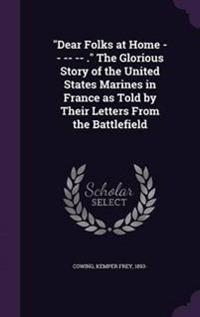 Dear Folks at Home -- -- -- . the Glorious Story of the United States Marines in France as Told by Their Letters from the Battlefield