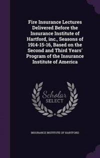 Fire Insurance Lectures Delivered Before the Insurance Institute of Hartford, Inc., Seasons of 1914-15-16, Based on the Second and Third Years' Program of the Insurance Institute of America