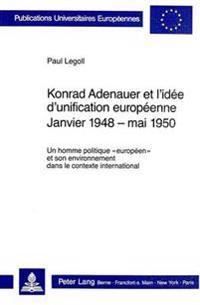 Konrad Adenauer Et L'Idee D'Unification Europeenne. Janvier 1948 - Mai 1950: Un Homme Politique -Europeen- Et Son Environnement Dans Le Contexte Inter