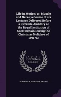 Life in Motion; Or, Muscle and Nerve; A Course of Six Lectures Delivered Before a Juvenile Auditory at the Royal Institution of Great Britain During the Christmas Holidays of 1891-93