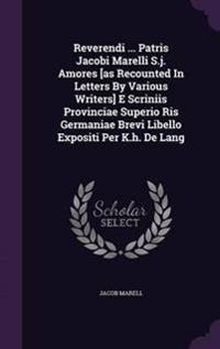 Reverendi ... Patris Jacobi Marelli S.J. Amores [As Recounted in Letters by Various Writers] E Scriniis Provinciae Superio Ris Germaniae Brevi Libello Expositi Per K.H. de Lang