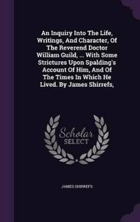 An Inquiry Into the Life, Writings, and Character, of the Reverend Doctor William Guild, ... with Some Strictures Upon Spalding's Account of Him, and of the Times in Which He Lived. by James Shirrefs,