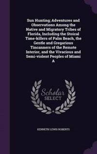 Sun Hunting; Adventures and Observations Among the Native and Migratory Tribes of Florida, Including the Stoical Time-Killers of Palm Beach, the Gentle and Gregarious Tincanners of the Remote Interior, and the Vivacious and Semi-Violent Peoples of Miami a