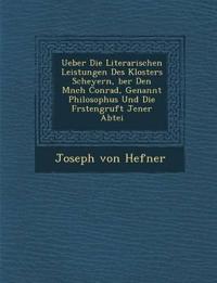 Ueber Die Literarischen Leistungen Des Klosters Scheyern, ¿ber Den M¿nch Conrad, Genannt Philosophus Und Die F¿rstengruft Jener Abtei