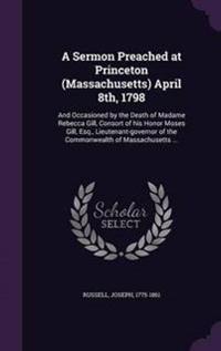 A Sermon Preached at Princeton (Massachusetts) April 8th, 1798