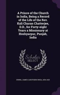 A Prince of the Church in India, Being a Record of the Life of the REV. Kali Charan Chatterjee, D.D., for Forty-Eight Years a Missionary at Hoshyarpur, Punjab, India