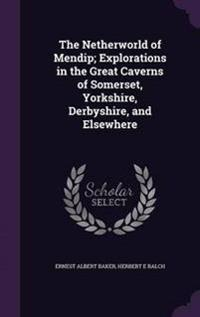 The Netherworld of Mendip; Explorations in the Great Caverns of Somerset, Yorkshire, Derbyshire, and Elsewhere