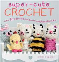 Super-Cute Crochet: Over 35 Adorable Amigurumi Creatures to Make