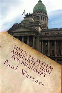 Linux 4.6 System Administration for Beginners: Ubuntu, Debian, Fedora, Centos, Suse & Slackware Explained
