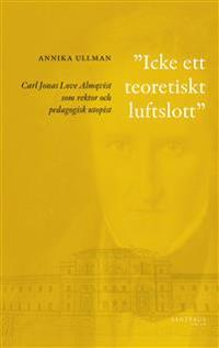 Icke ett teoretiskt luftslott : Carl Jonas Love Almqvist som rektor och pedagogisk utopist