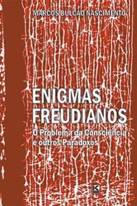 Enigmas Freudianos: O Problema Da Consciencia E Outros Paradoxos: Novas Articulacoes Entre Psicanalise, Ciencia E Filosofia