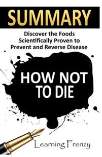 Summary: How Not to Die: - Dr. Michael Greger and Gene Stone: Discover the Foods Scientifically Proven to Prevent and Reverse D