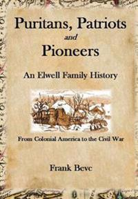 Puritans, Patriots and Pioneers: an Elwell Family History