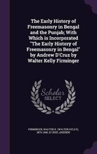 The Early History of Freemasonry in Bengal and the Punjab; With Which Is Incorporated the Early History of Freemasonry in Bengal by Andrew d'Cruz by Walter Kelly Firminger