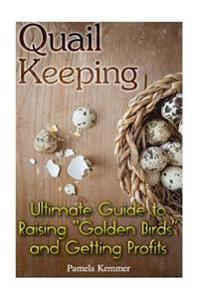 Quail Keeping: Ultimate Guide to Raising ?Golden Birds? and Getting Profits: (Quail COOP, Quail Farming)