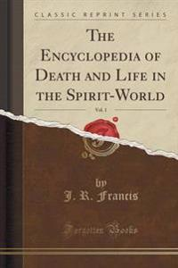 The Encyclopedia of Death and Life in the Spirit-World, Vol. 1 (Classic Reprint)