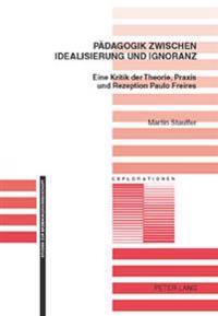 Paedagogik Zwischen Idealisierung Und Ignoranz: Eine Kritik Der Theorie, Praxis Und Rezeption Paulo Freires