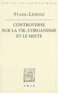 Gottfried Wilhelm Leibniz Georg Ernst Stahl: Controverse Sur La Vie, L'Organisme Et Le Mixe