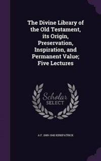 The Divine Library of the Old Testament, Its Origin, Preservation, Inspiration, and Permanent Value; Five Lectures