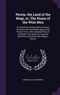 Persia, the Land of the Magi, Or, the Home of the Wise Men