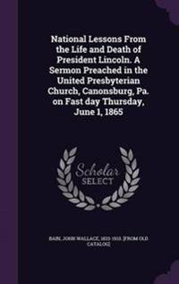 National Lessons from the Life and Death of President Lincoln. a Sermon Preached in the United Presbyterian Church, Canonsburg, Pa. on Fast Day Thursday, June 1, 1865