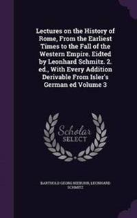 Lectures on the History of Rome, from the Earliest Times to the Fall of the Western Empire. Eidted by Leonhard Schmitz. 2. Ed., with Every Addition Derivable from Isler's German Ed Volume 3