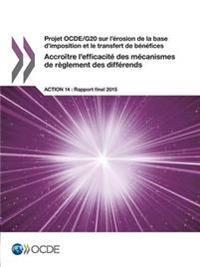 Projet Ocde/G20 Sur L'Erosion de La Base D'Imposition Et Le Transfert de Benefices Accroitre L'Efficacite Des Mecanismes de Reglement Des Differends, Action 14 - Rapport Final 2015