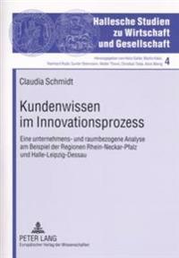 Kundenwissen Im Innovationsprozess: Eine Unternehmens- Und Raumbezogene Analyse Am Beispiel Der Regionen Rhein-Neckar-Pfalz Und Halle-Leipzig-Dessau