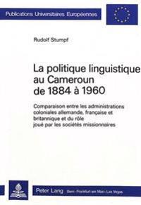 La Politique Linguistique Au Cameroun de 1884-1960: Comparaison Entre Les Administrations Coloniales Allemande, Francaise Et Britannique Et Role Joue