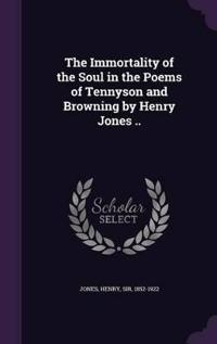 The Immortality of the Soul in the Poems of Tennyson and Browning by Henry Jones ..