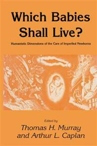 Which Babies Shall Live?: Humanistic Dimensions of the Care of Imperiled Newborns